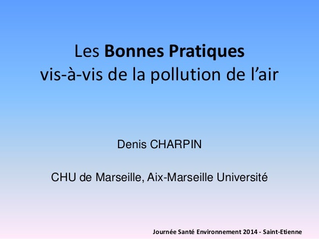 Les Bonnes Pratiquesvis-à-vis de la pollution de l'air  Denis CHARPIN  CHU de Marseille, Aix-Marseille Université  Journée...