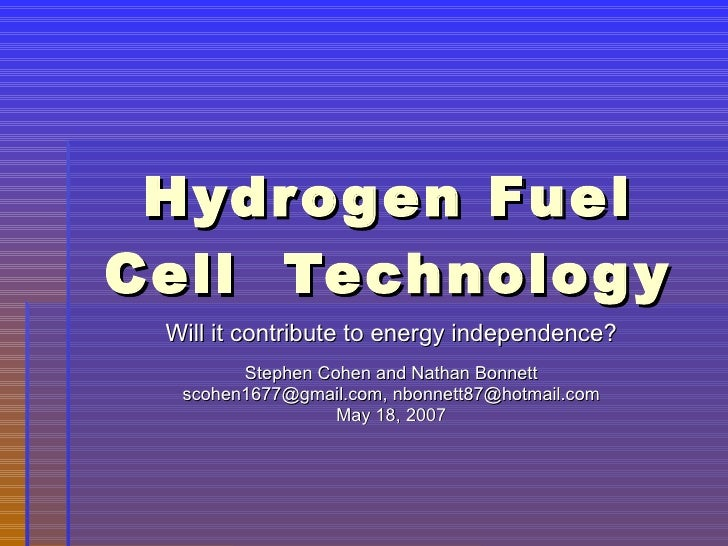 Hydrogen Fuel Cell  Technology Will it contribute to energy independence? Stephen Cohen and Nathan Bonnett scohen1677@gmai...