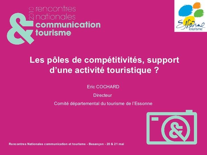 Les pôles de compétitivités, support d'une activité touristique ? Eric COCHARD Directeur  Comité départemental du tourisme...