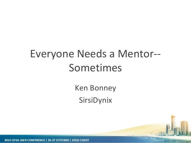 2010 COSA USER CONFERENCE | 26-27 OCTOBER | GOLD COAST Everyone Needs a Mentor-- Sometimes Ken Bonney SirsiDynix