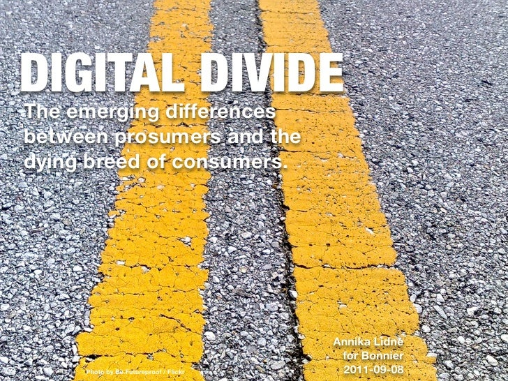 DIGITAL DIVIDEThe emerging differencesbetween prosumers and thedying breed of consumers.                                  ...