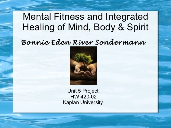 <ul>Mental Fitness and Integrated Healing of Mind, Body & Spirit </ul><ul>Bonnie Eden River Sondermann Unit 5 Project HW 4...