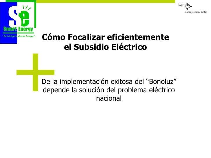 """Cómo Focalizar eficientemente     el Subsidio Eléctrico    De la implementación exitosa del """"Bonoluz"""" depende la solución ..."""
