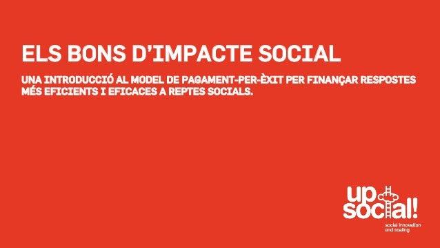 ELS BONS D'IMPACTE SOCIAL  UNA INTRODUCCIÓ AL MODEL DE PAGAMENT-PER-ÈXIT PER FINANÇAR RESPOSTES  MÉS EFICIENTS I EFICACES ...