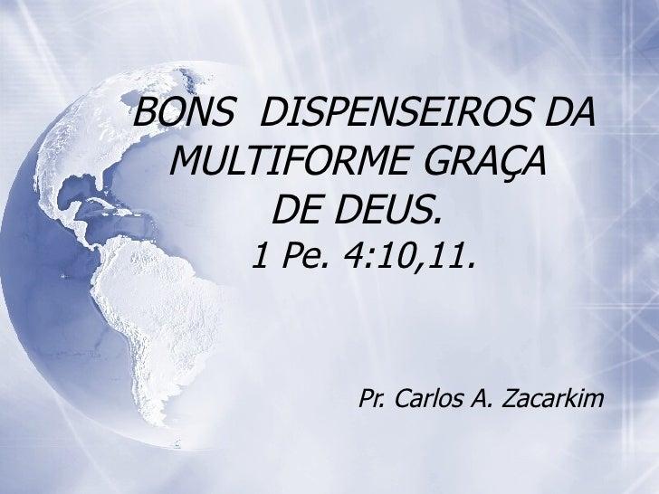 BONS  DISPENSEIROS DA MULTIFORME GRAÇA  DE DEUS.  1 Pe. 4:10,11. Pr. Carlos A. Zacarkim