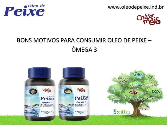 www.oleodepeixe.ind.brBONS MOTIVOS PARA CONSUMIR OLEO DE PEIXE –                ÔMEGA 3