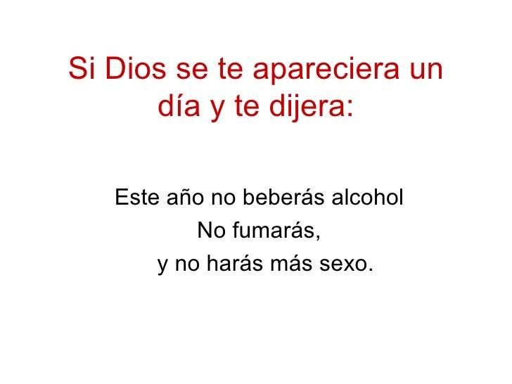 Si Dios se te apareciera un d í a y te dijera: Este año no beber á s alcohol No fumar á s, y no har á s m á s sexo.