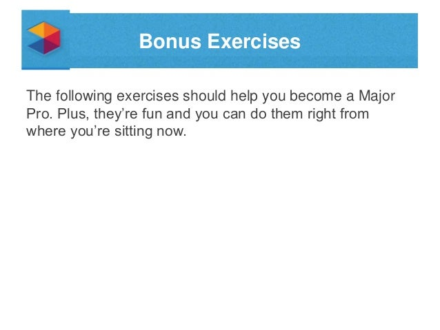 Bonus Exercises The following exercises should help you become a Major Pro. Plus, they're fun and you can do them right fr...