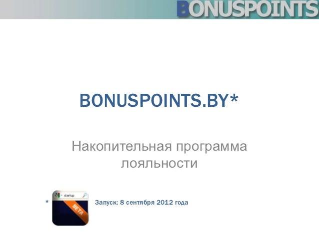 BONUSPOINTS.BY*    Накопительная программа          лояльности*      Запуск: 8 сентября 2012 года