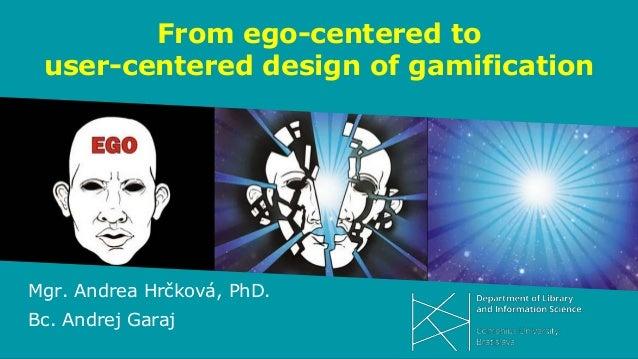 From ego-centered to user-centered design of gamification Mgr. Andrea Hrčková, PhD. Bc. Andrej Garaj