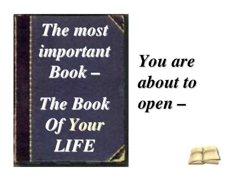 The most important             You are  Book –             about to The Book    open –  Of Your   LIFE