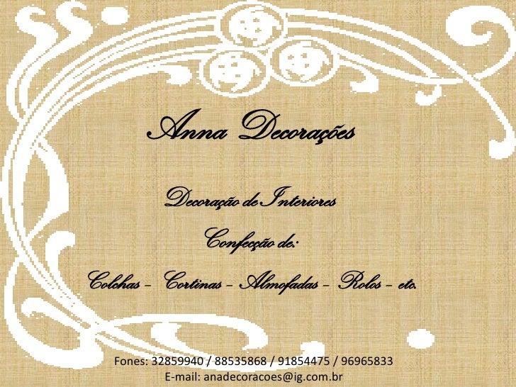 Anna Decorações<br />Decoração de Interiores <br />Confecção de:<br />Colchas – Cortinas – Almofadas – Rolos – etc.<br />F...