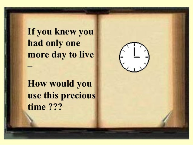 If you knew you had only one more day to live – How would you use this precious time ???