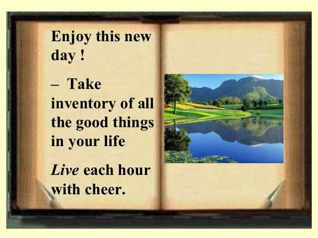 Enjoy this new day ! – Take inventory of all the good things in your life Live each hour with cheer.