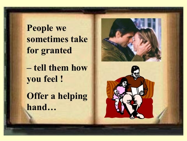 People we sometimes take for granted – tell them how you feel ! Offer a helping hand…