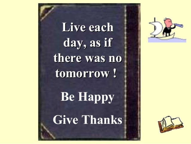 Live eachLive each day, as ifday, as if there was nothere was no tomorrow !tomorrow ! Be Happy Give Thanks