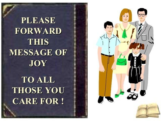 PLEASEPLEASE FORWARDFORWARD THISTHIS MESSAGE OFMESSAGE OF JOYJOY TO ALLTO ALL THOSE YOUTHOSE YOU CARE FOR !CARE FOR !