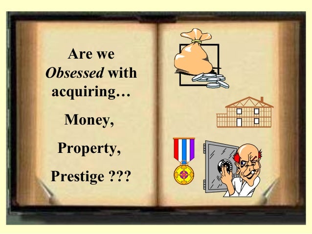 Are we Obsessed with acquiring… Money, Property, Prestige ???