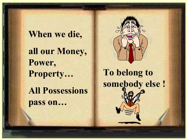 When we die, all our Money, Power, Property… All Possessions pass on… To belong to somebody else !