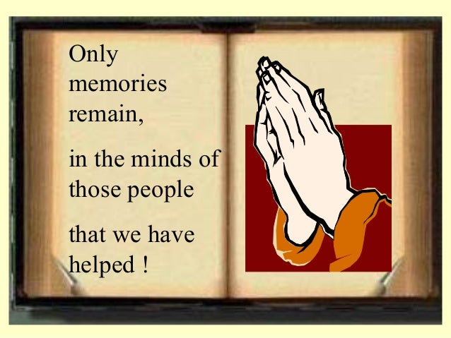 Only memories remain, in the minds of those people that we have helped !