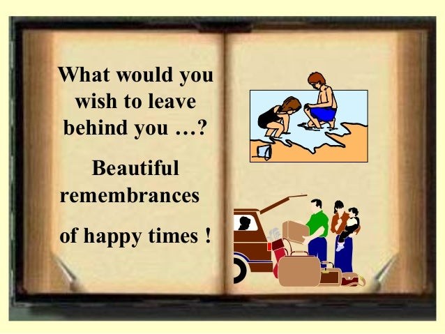 What would you wish to leave behind you …? Beautiful remembrances of happy times !