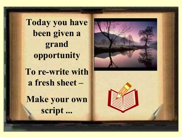 Today you have been given a grand opportunity To re-write with a fresh sheet – Make your own script ...