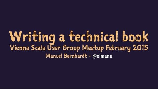 Writing a technical book Vienna Scala User Group Meetup February 2015 Manuel Bernhardt - @elmanu