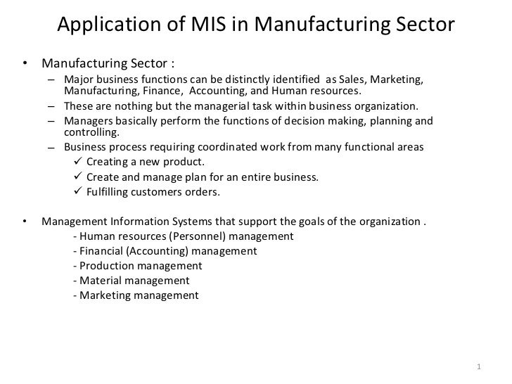 Application of MIS in Manufacturing Sector <ul><li>Manufacturing Sector : </li></ul><ul><ul><li>Major business functions c...