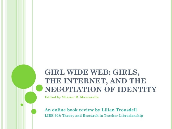 GIRL WIDE WEB: GIRLS, THE INTERNET, AND THE NEGOTIATION OF IDENTITY Edited by Sharon R. Mazzarella An online book review b...