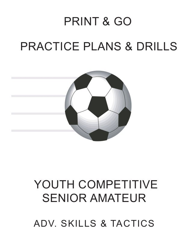 PRINT & GO PRACTICE PLANS & DRILLS  YOUTH COMPETITIVE SENIOR AMATEUR ADV. SKILLS & TACTICS