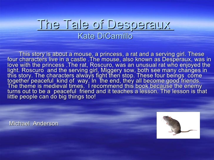 The Tale of Desperaux  Kate DiCamillo This story is about a mouse, a princess, a rat and a serving girl. These four charac...