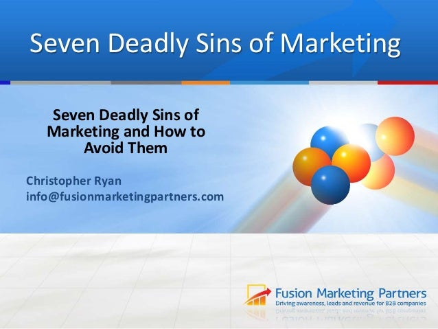 Seven Deadly Sins of Marketing Seven Deadly Sins of Marketing and How to Avoid Them Christopher Ryan info@fusionmarketingp...