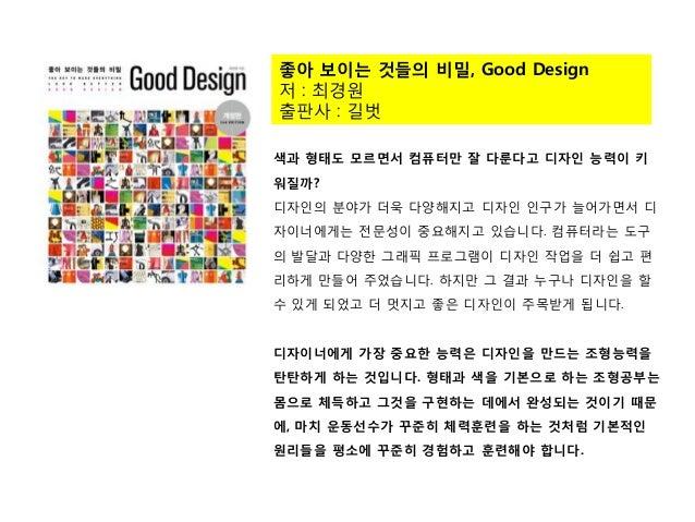 좋아 보이는 것들의 비밀, Good Design 저 : 최경원 출판사 : 길벗 색과 형태도 모르면서 컴퓨터만 잘 다룬다고 디자인 능력이 키 워질까? 디자인의 분야가 더욱 다양해지고 디자인 인구가 늘어가면서 디 자이너에게...