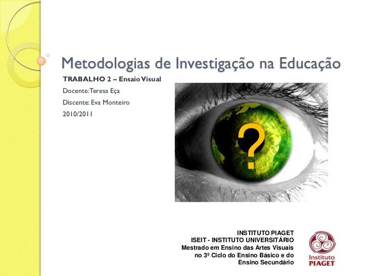 Metodologias de Investigação na EducaçãoTRABALHO 2 – Ensaio VisualDocente:Teresa EçaDiscente: Eva Monteiro2010/2011       ...