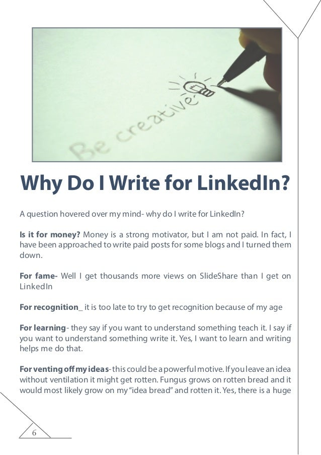 6 Why Do I Write for LinkedIn? A question hovered over my mind- why do I write for LinkedIn? Is it for money? Money is a s...