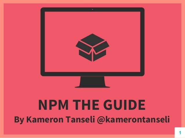 NPM THE GUIDE By Kameron Tanseli @kamerontanseli 1