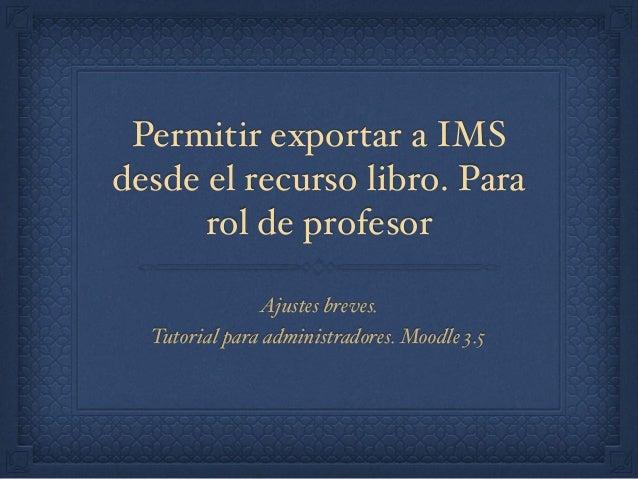 Permitir exportar a IMS desde el recurso libro. Para rol de profesor Ajustes breves. Tutorial para administradores. Moodle...