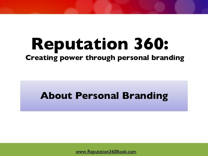 Reputation 360:  Creating power through personal branding <ul><li>About Personal Branding </li></ul>www.Reputation360Book....