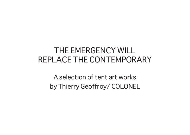 THE EMERGENCY WILL REPLACE THE CONTEMPORARY A selection of tent art works by Thierry Geoffroy/ COLONEL
