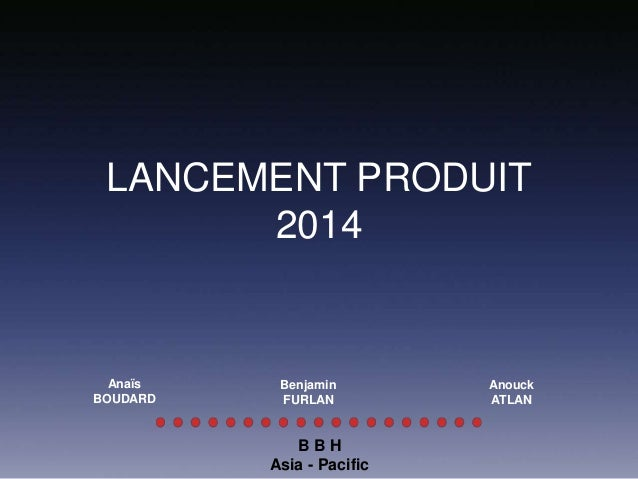 LANCEMENT PRODUIT 2014 B B H Asia - Pacific Anaïs BOUDARD Benjamin FURLAN Anouck ATLAN