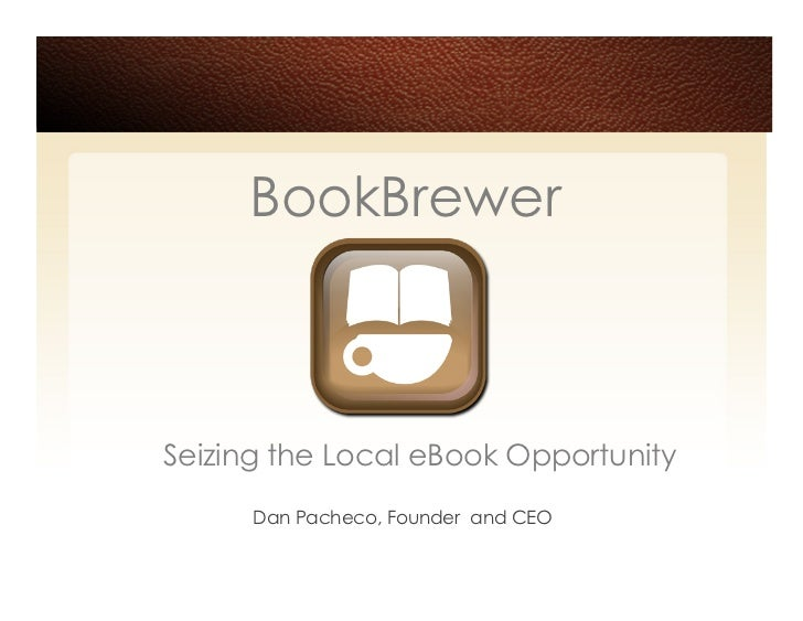 BookBrewer    Seizing the Local eBook Opportunity       Dan Pacheco, Founder and CEO