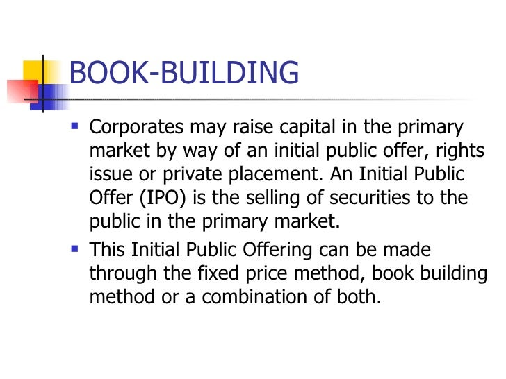 BOOK-BUILDING <ul><li>Corporates may raise capital in the primary market by way of an initial public offer, rights issue o...