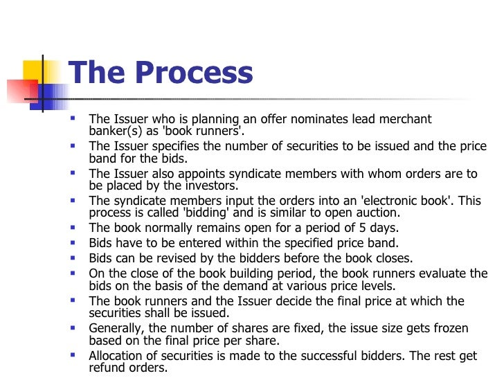 The Process <ul><li>The Issuer who is planning an offer nominates lead merchant banker(s) as 'book runners'.  </li></ul><u...