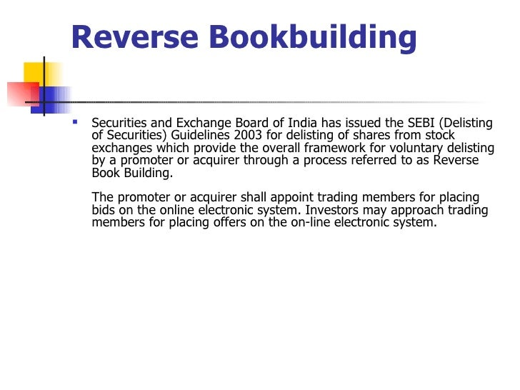 Reverse Bookbuilding <ul><li>Securities and Exchange Board of India has issued the SEBI (Delisting of Securities) Guidelin...