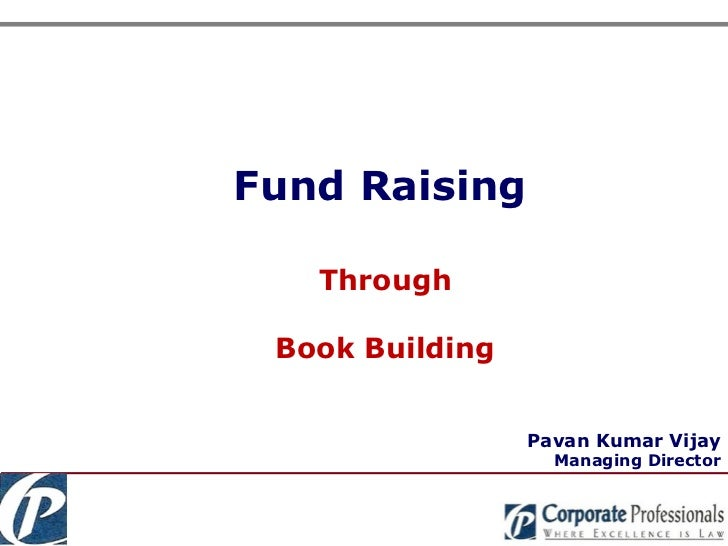 <ul><ul><li>Fund Raising </li></ul></ul>Through Book Building Pavan Kumar Vijay Managing Director
