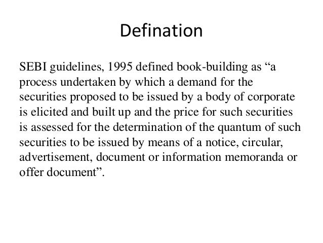 """Defination SEBI guidelines, 1995 defined book-building as """"a process undertaken by which a demand for the securities propo..."""