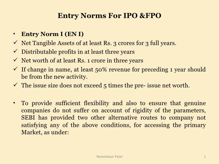 Entry Norms For IPO &FPO <ul><li>Entry Norm I (EN I) </li></ul><ul><li>Net Tangible Assets of at least Rs. 3 crores for 3 ...