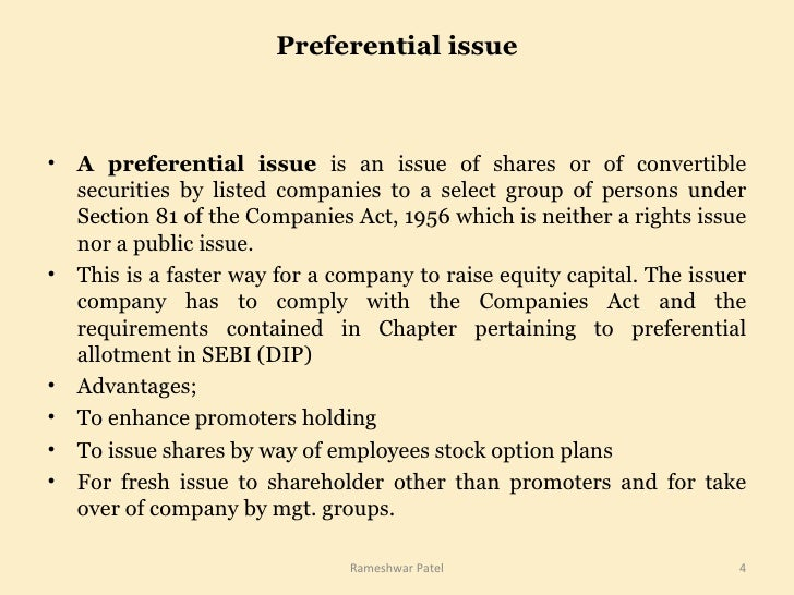Preferential issue <ul><li>A preferential issue  is an issue of shares or of convertible securities by listed companies to...