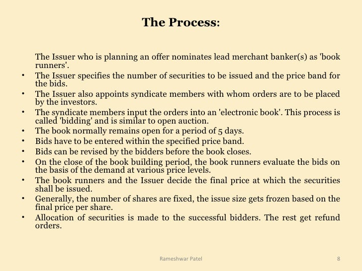 The Process : <ul><li>The Issuer who is planning an offer nominates lead merchant banker(s) as 'book runners'.  </li></ul>...