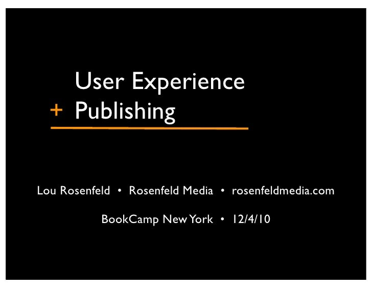 "! ! User Experience + !PublishingLou Rosenfeld •"" Rosenfeld Media •"" rosenfeldmedia.com           BookCamp New York •"" 12/..."